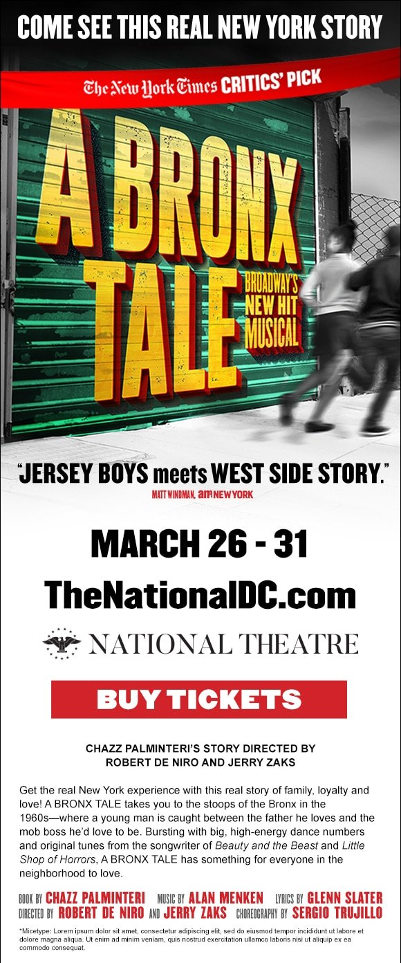 DC Bronx Tale Ecard. A BRONX TALE Opening Night at The National Theatre Ticket Giveaway. Broadway's hit crowd-pleaser takes you to the stoops of the Bronx in the 1960s, where a young man is caught between the father he loves and the mob boss he'd love to be.