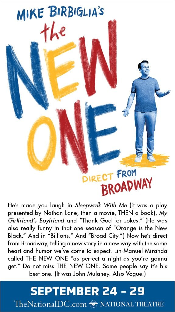 Mike Birbiglia's The New One National Theatre. Mike Birbiglia's The New One, which is kicking off the Broadway at the National Theatre season on Tuesday, September 24th and runs through Sunday, September 29th