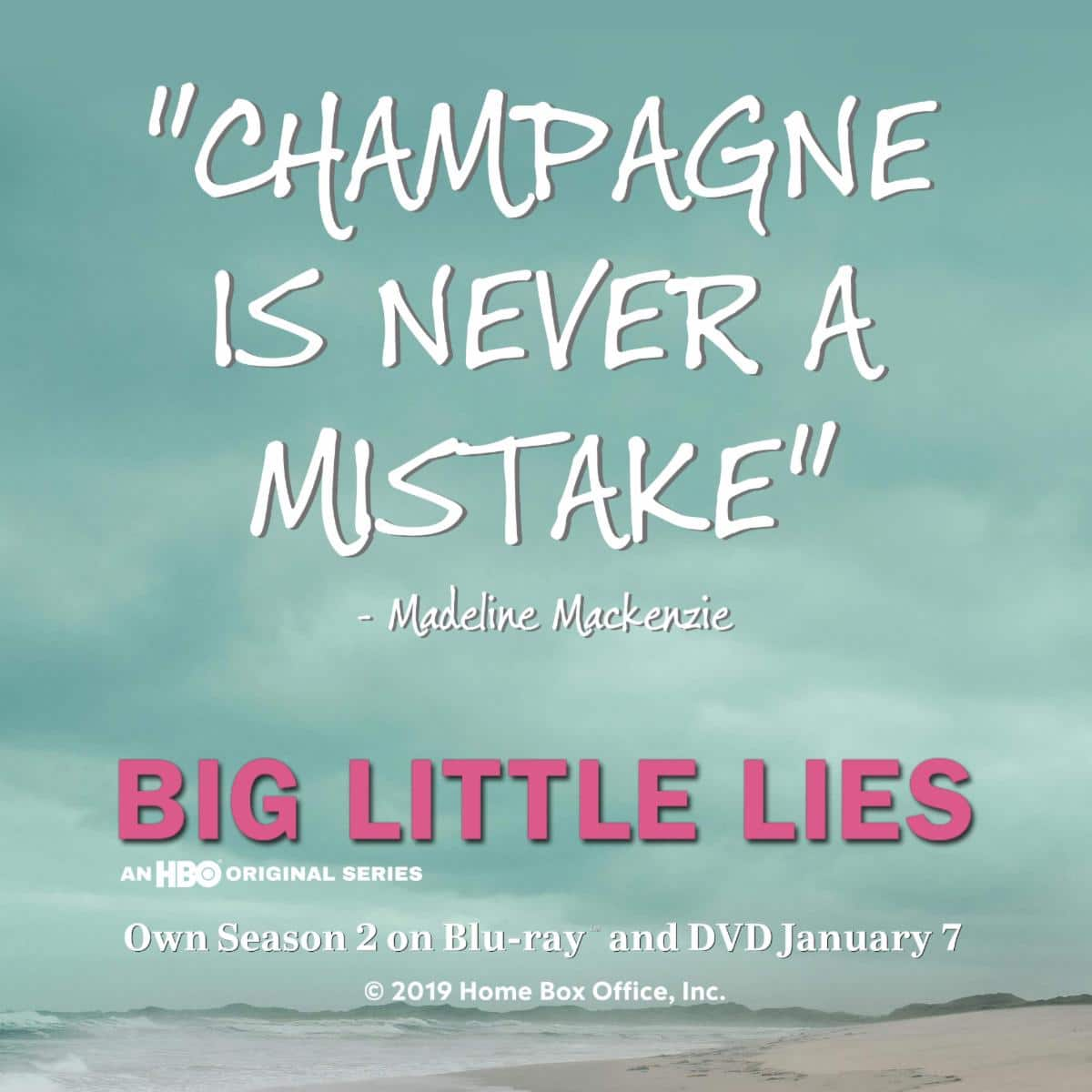 Champange is never a mistake Big Little Lies. HBO's smash-hit big Little Lies returns for more drama, secrets, and seduction then ever before with the release of Big Little Lies: The Complete Second Season on DVD from Warner Bros. Home Entertainment on January 7, 2019