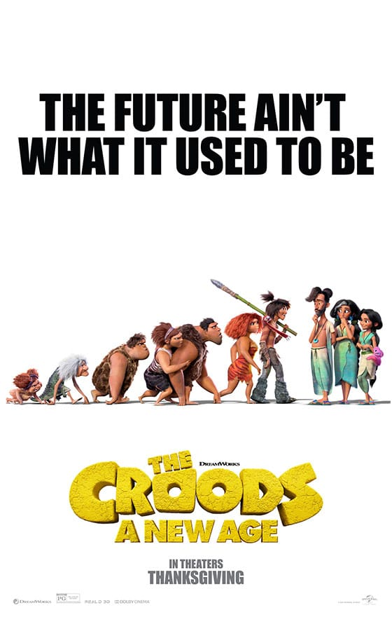 The Croods 2: A New Age Poster. Go on an all-new adventure with your favorite prehistoric family, The Croods! The Croods have survived their fair share of dangers and disasters but now they must face a new danger, the Betterman's. Read my full movie review of The Croods 2: A New Age, coming to theaters on Nov 25th!